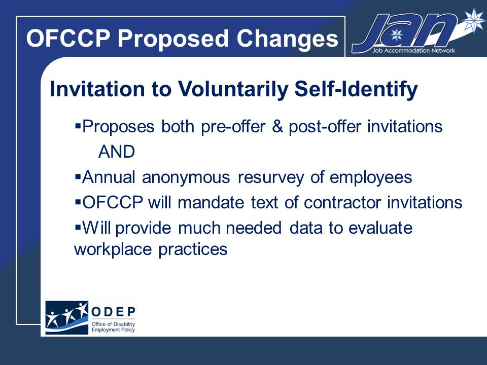 OFCCP Proposed Changes Invitation to Voluntarily Self-Identify Proposes both pre-offer & post-offer invitations AND Annual anonymous resurvey of employees OFCCP will mandate text of contractor invitations Will provide much needed data to evaluate workplace practices