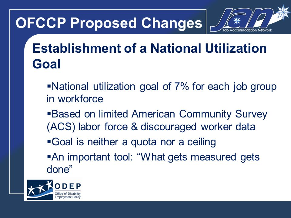 OFCCP Proposed Changes Establishment of a National Utilization Goal National utilization goal of 7% for each job group in workforce Based on limited American Community Survey (ACS) labor force & discouraged worker data Goal is neither a quota nor a ceiling An important tool: What gets measured gets done