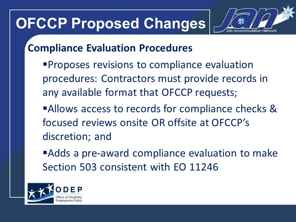 OFCCP Proposed Changes Compliance Evaluation Procedures Proposes revisions to compliance evaluation procedures: Contractors must provide records in any available format that OFCCP requests; Allows access to records for compliance checks & focused reviews onsite OR offsite at OFCCPs discretion; and Adds a pre-award compliance evaluation to make Section 503 consistent with EO 11246
