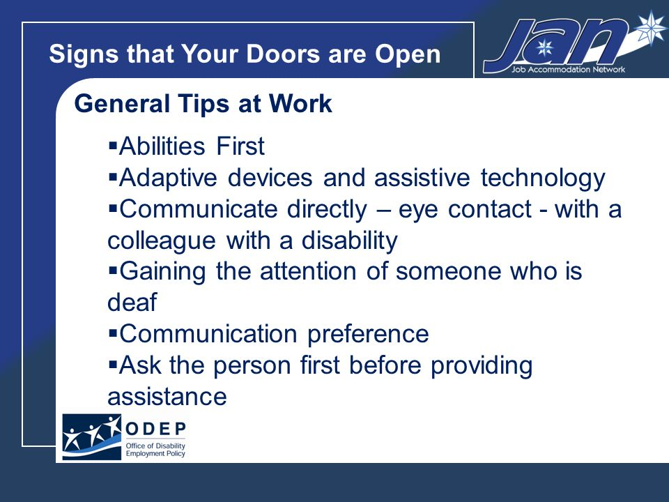 Signs that Your Doors are Open General Tips at Work Abilities First Adaptive devices and assistive technology Communicate directly – eye contact - with a colleague with a disability Gaining the attention of someone who is deaf Communication preference Ask the person first before providing assistance