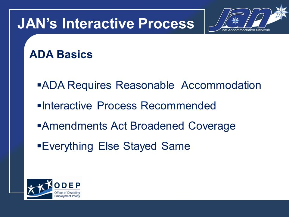 JANs Interactive Process ADA Basics ADA Requires Reasonable Accommodation Interactive Process Recommended Amendments Act Broadened Coverage Everything Else Stayed Same