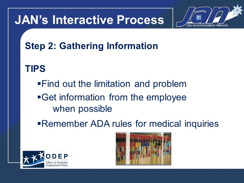 JANs Interactive Process Step 2: Gathering Information TIPS Find out the limitation and problem Get information from the employee when possible Remember ADA rules for medical inquiries