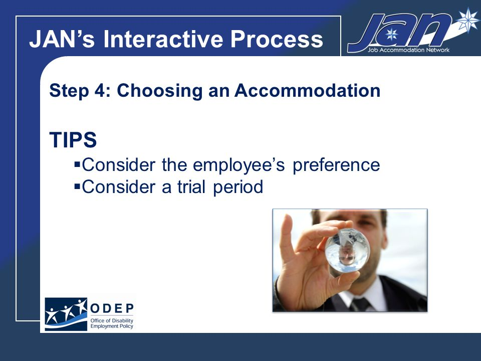 JANs Interactive Process Step 4: Choosing an Accommodation TIPS Consider the employees preference Consider a trial period