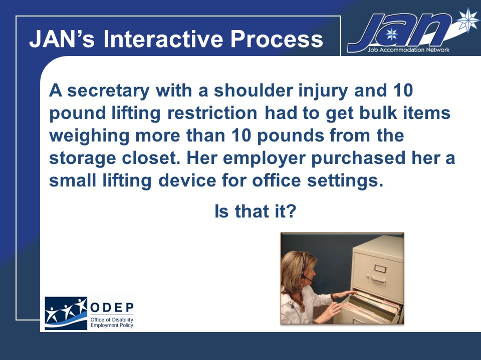 JANs Interactive Process A secretary with a shoulder injury and 10 pound lifting restriction had to get bulk items weighing more than 10 pounds from the storage closet.