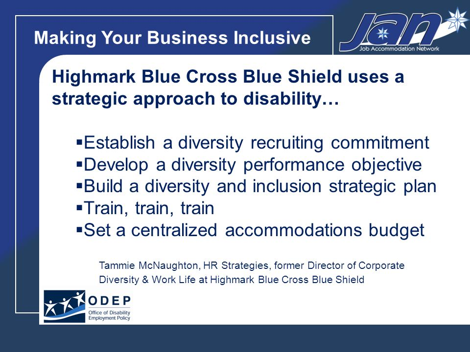 Making Your Business Inclusive Highmark Blue Cross Blue Shield uses a strategic approach to disability… Establish a diversity recruiting commitment Develop a diversity performance objective Build a diversity and inclusion strategic plan Train, train, train Set a centralized accommodations budget Tammie McNaughton, HR Strategies, former Director of Corporate Diversity & Work Life at Highmark Blue Cross Blue Shield