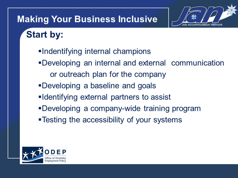 Making Your Business Inclusive Start by: Indentifying internal champions Developing an internal and external communication or outreach plan for the company Developing a baseline and goals Identifying external partners to assist Developing a company-wide training program Testing the accessibility of your systems