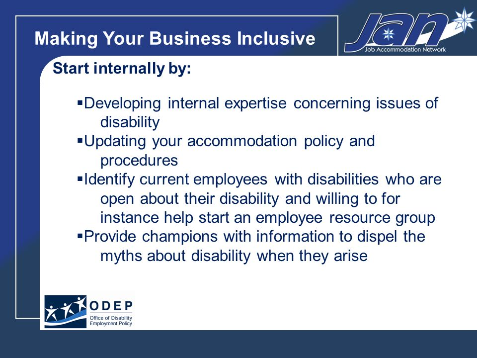 Making Your Business Inclusive Start internally by: Developing internal expertise concerning issues of disability Updating your accommodation policy and procedures Identify current employees with disabilities who are open about their disability and willing to for instance help start an employee resource group Provide champions with information to dispel the myths about disability when they arise