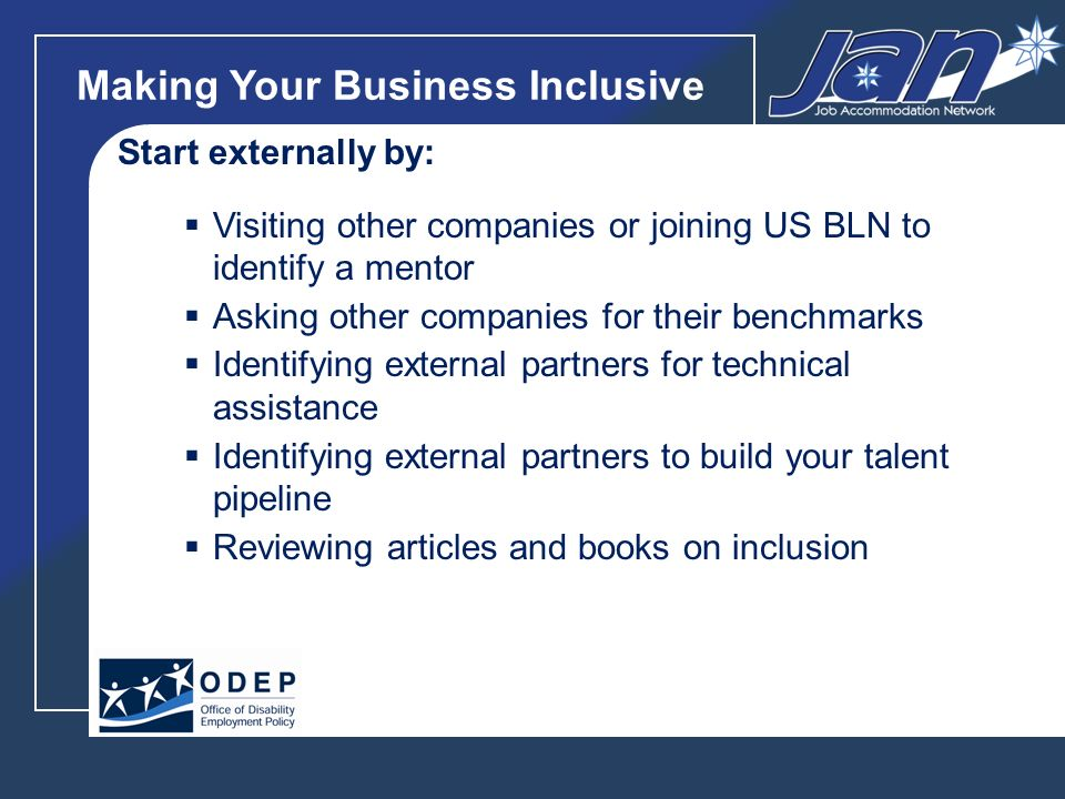 Making Your Business Inclusive Start externally by: Visiting other companies or joining US BLN to identify a mentor Asking other companies for their benchmarks Identifying external partners for technical assistance Identifying external partners to build your talent pipeline Reviewing articles and books on inclusion