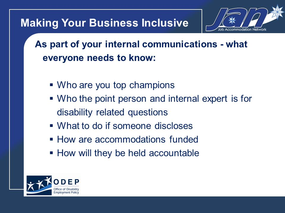 Making Your Business Inclusive As part of your internal communications - what everyone needs to know: Who are you top champions Who the point person and internal expert is for disability related questions What to do if someone discloses How are accommodations funded How will they be held accountable