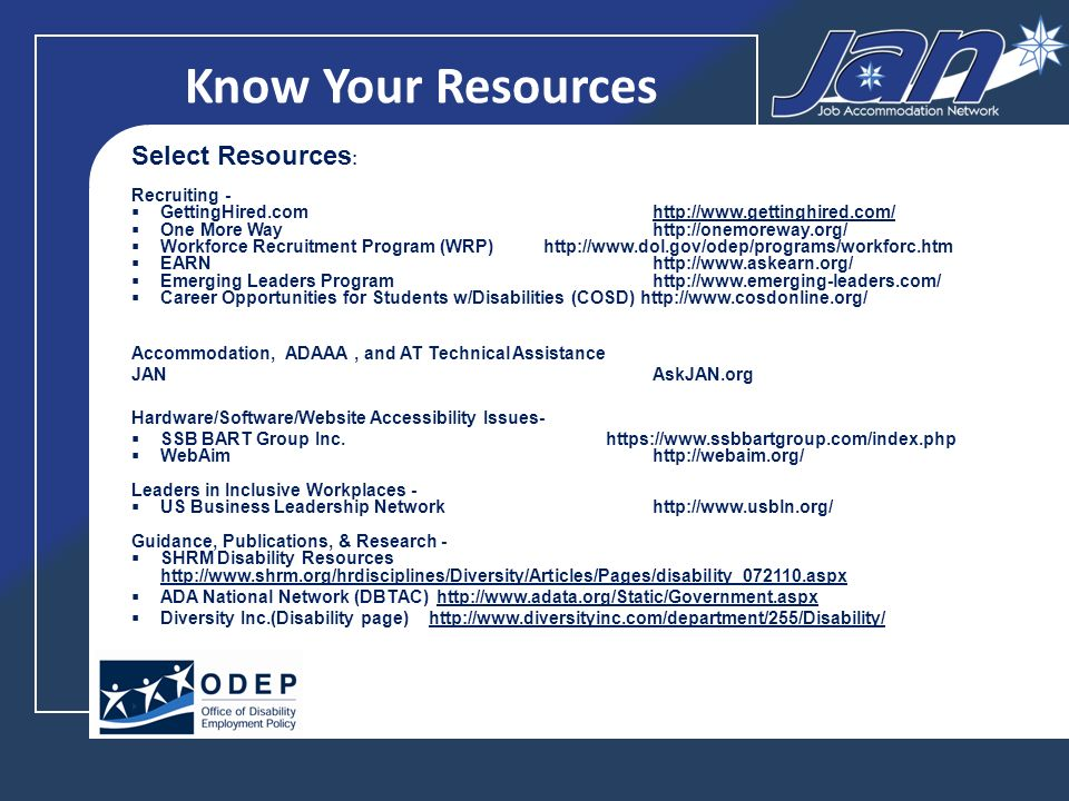 Know Your Resources Select Resources : Recruiting - GettingHired.com   One More Wayhttp://onemoreway.org/ Workforce Recruitment Program (WRP)   EARN   Emerging Leaders Program   Career Opportunities for Students w/Disabilities (COSD)   Accommodation, ADAAA, and AT Technical Assistance JAN AskJAN.org Hardware/Software/Website Accessibility Issues- SSB BART Group Inc.