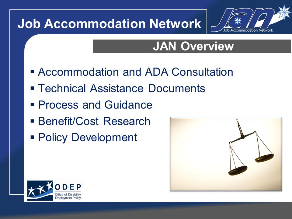 Job Accommodation Network Accommodation and ADA Consultation Technical Assistance Documents Process and Guidance Benefit/Cost Research Policy Development JAN Overview