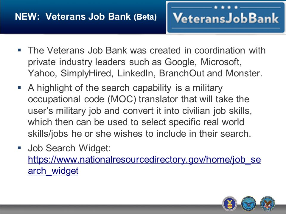 NEW: Veterans Job Bank (Beta) The Veterans Job Bank was created in coordination with private industry leaders such as Google, Microsoft, Yahoo, SimplyHired, LinkedIn, BranchOut and Monster.