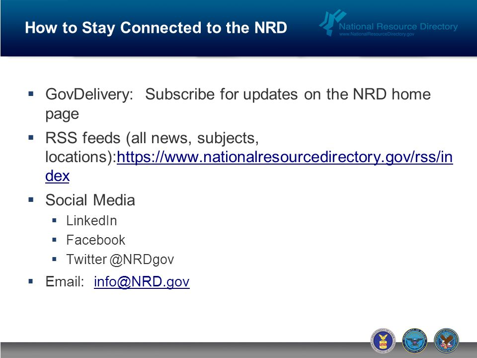 How to Stay Connected to the NRD GovDelivery: Subscribe for updates on the NRD home page RSS feeds (all news, subjects, locations):https://www.nationalresourcedirectory.gov/rss/in dexhttps://www.nationalresourcedirectory.gov/rss/in dex Social Media LinkedIn Facebook Twitter @NRDgov Email: info@NRD.govinfo@NRD.gov