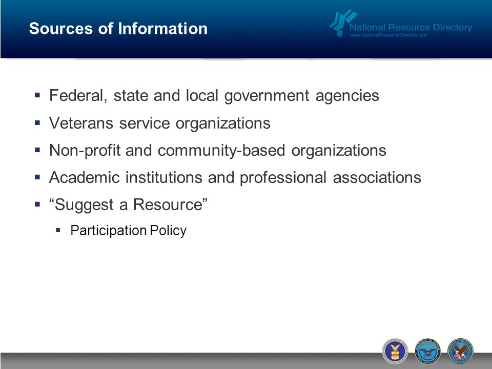 Federal, state and local government agencies Veterans service organizations Non-profit and community-based organizations Academic institutions and professional associations Suggest a Resource Participation Policy Sources of Information