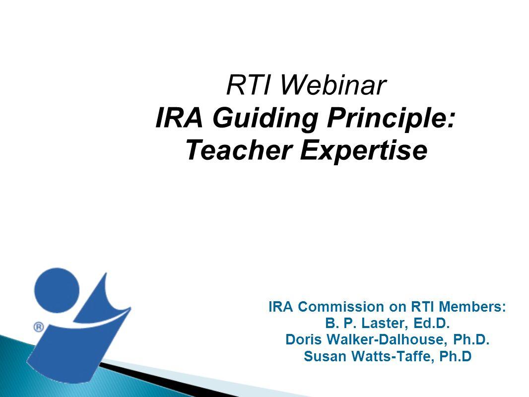 IRA Commission on RTI Members: B. P. Laster, Ed.D. Doris Walker-Dalhouse, Ph.D. Susan Watts-Taffe, Ph.D RTI Webinar IRA Guiding Principle: Teacher Exp
