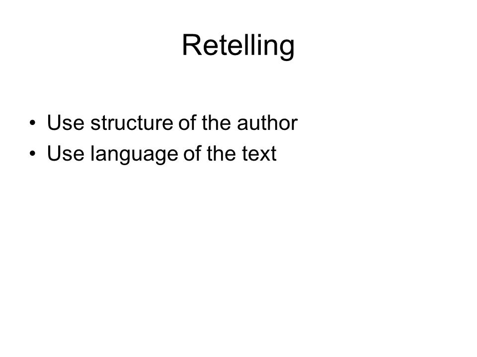 Retelling Use structure of the author Use language of the text