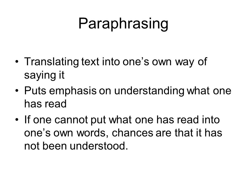 Paraphrasing Translating text into ones own way of saying it Puts emphasis on understanding what one has read If one cannot put what one has read into ones own words, chances are that it has not been understood.