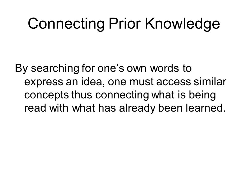 Connecting Prior Knowledge By searching for ones own words to express an idea, one must access similar concepts thus connecting what is being read with what has already been learned.