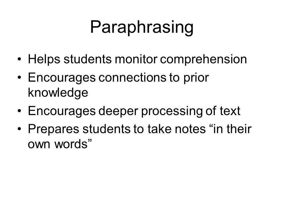 Paraphrasing Helps students monitor comprehension Encourages connections to prior knowledge Encourages deeper processing of text Prepares students to take notes in their own words