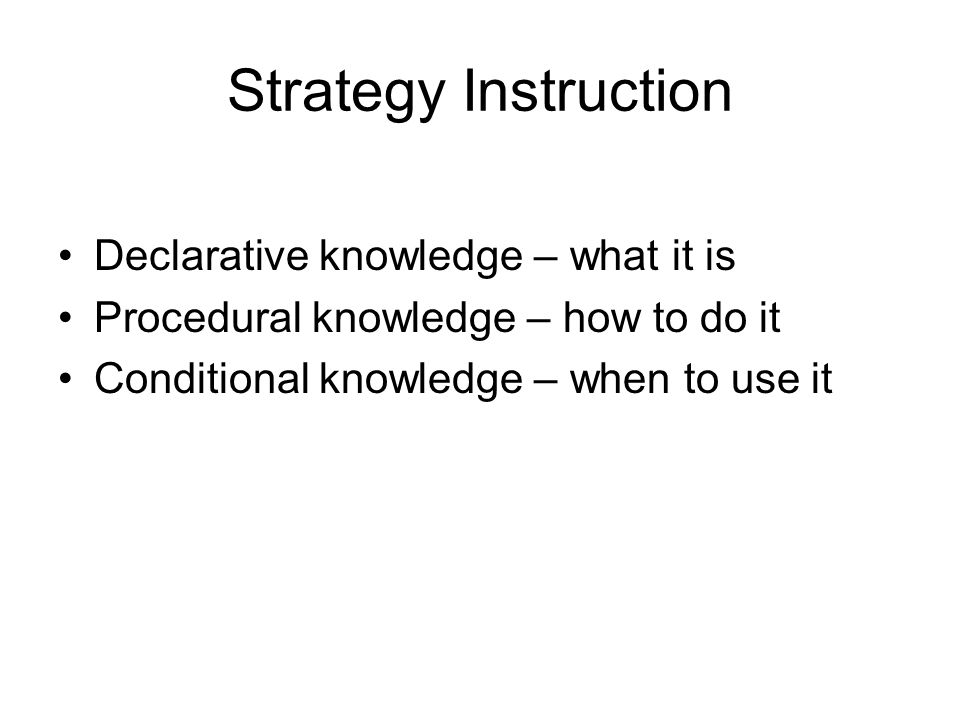 Strategy Instruction Declarative knowledge – what it is Procedural knowledge – how to do it Conditional knowledge – when to use it