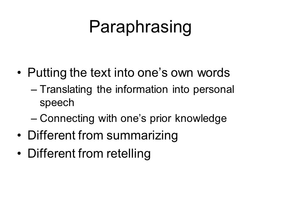 Paraphrasing Putting the text into ones own words –Translating the information into personal speech –Connecting with ones prior knowledge Different from summarizing Different from retelling