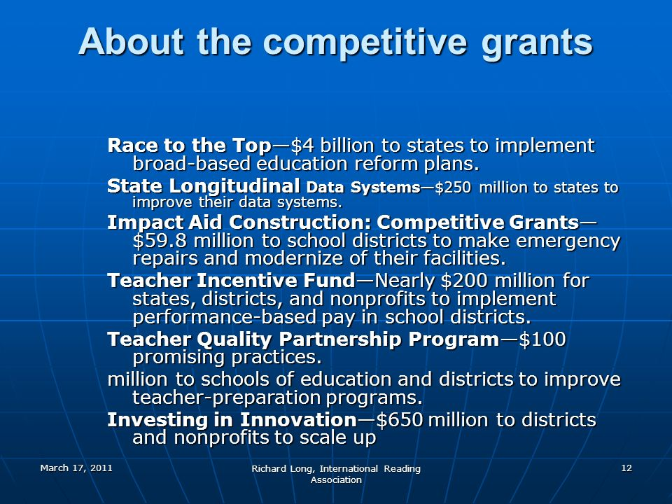 March 17, 2011 Richard Long, International Reading Association 12 About the competitive grants Race to the Top$4 billion to states to implement broad-based education reform plans.