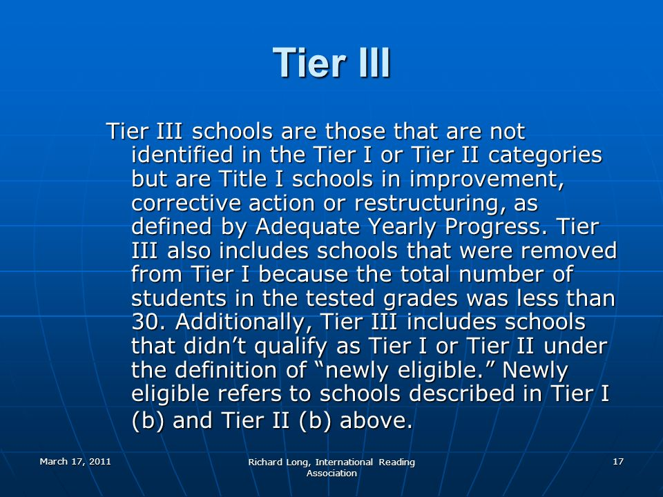 March 17, 2011 Richard Long, International Reading Association 17 Tier III Tier III schools are those that are not identified in the Tier I or Tier II categories but are Title I schools in improvement, corrective action or restructuring, as defined by Adequate Yearly Progress.