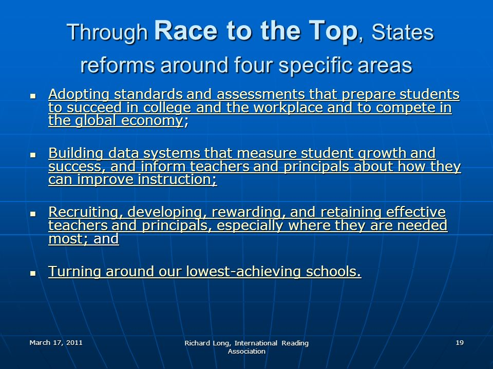March 17, 2011 Richard Long, International Reading Association 19 Through Race to the Top, States reforms around four specific areas Through Race to the Top, States reforms around four specific areas Adopting standards and assessments that prepare students to succeed in college and the workplace and to compete in the global economy; Adopting standards and assessments that prepare students to succeed in college and the workplace and to compete in the global economy; Adopting standards and assessments that prepare students to succeed in college and the workplace and to compete in the global economy Adopting standards and assessments that prepare students to succeed in college and the workplace and to compete in the global economy Building data systems that measure student growth and success, and inform teachers and principals about how they can improve instruction; Building data systems that measure student growth and success, and inform teachers and principals about how they can improve instruction; Building data systems that measure student growth and success, and inform teachers and principals about how they can improve instruction Building data systems that measure student growth and success, and inform teachers and principals about how they can improve instruction Recruiting, developing, rewarding, and retaining effective teachers and principals, especially where they are needed most; and Recruiting, developing, rewarding, and retaining effective teachers and principals, especially where they are needed most; and Recruiting, developing, rewarding, and retaining effective teachers and principals, especially where they are needed most; Recruiting, developing, rewarding, and retaining effective teachers and principals, especially where they are needed most; Turning around our lowest-achieving schools.