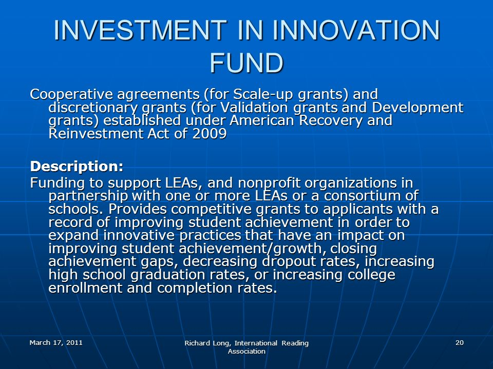 March 17, 2011 Richard Long, International Reading Association 20 INVESTMENT IN INNOVATION FUND Cooperative agreements (for Scale-up grants) and discretionary grants (for Validation grants and Development grants) established under American Recovery and Reinvestment Act of 2009 Description: Description: Funding to support LEAs, and nonprofit organizations in partnership with one or more LEAs or a consortium of schools.