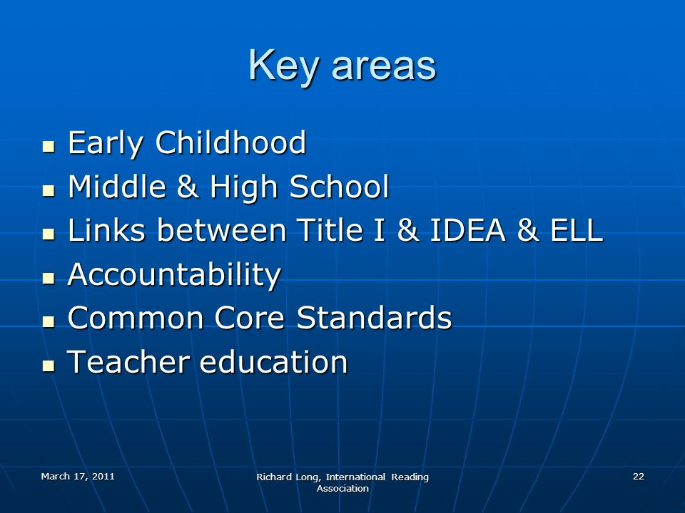 March 17, 2011 Richard Long, International Reading Association 22 Key areas Early Childhood Early Childhood Middle & High School Middle & High School Links between Title I & IDEA & ELL Links between Title I & IDEA & ELL Accountability Accountability Common Core Standards Common Core Standards Teacher education Teacher education