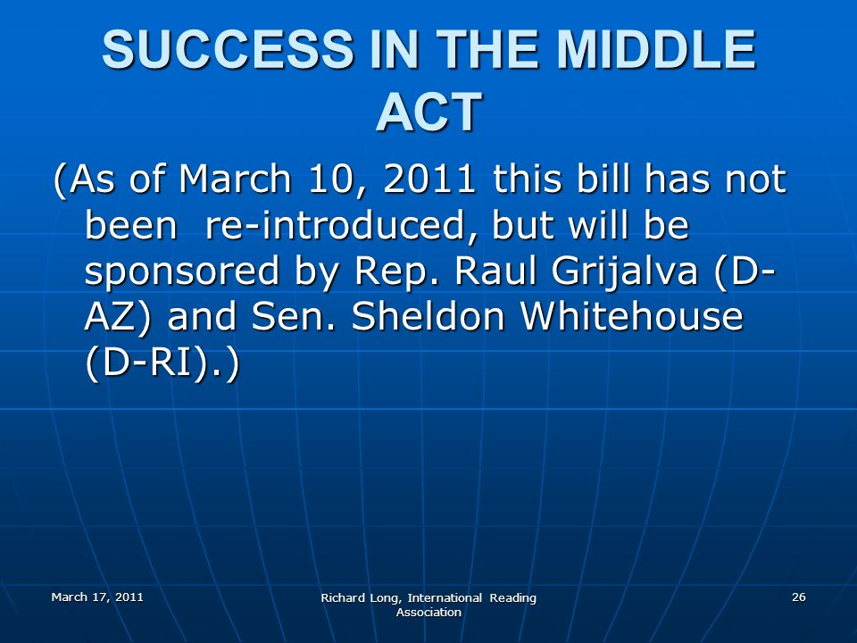 March 17, 2011 Richard Long, International Reading Association 26 SUCCESS IN THE MIDDLE ACT (As of March 10, 2011 this bill has not been re-introduced, but will be sponsored by Rep.