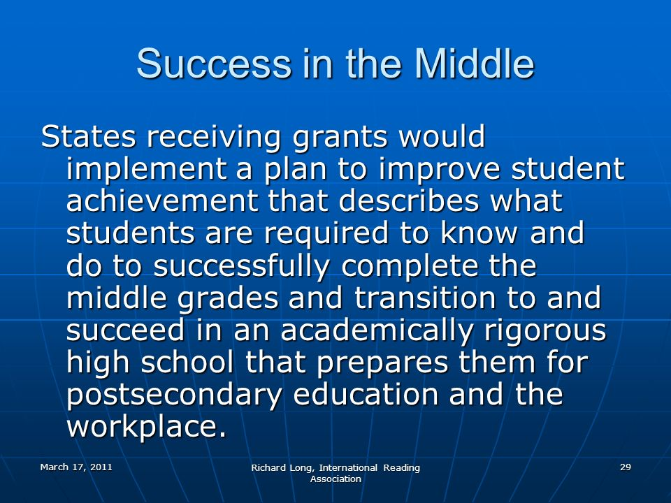 March 17, 2011 Richard Long, International Reading Association 29 Success in the Middle States receiving grants would implement a plan to improve student achievement that describes what students are required to know and do to successfully complete the middle grades and transition to and succeed in an academically rigorous high school that prepares them for postsecondary education and the workplace.