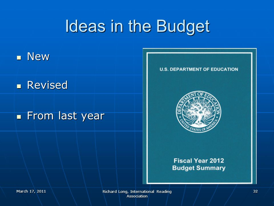 March 17, 2011 Richard Long, International Reading Association 32 Ideas in the Budget New New Revised Revised From last year From last year