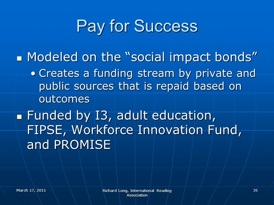 March 17, 2011 Richard Long, International Reading Association 35 Pay for Success Modeled on the social impact bonds Modeled on the social impact bonds Creates a funding stream by private and public sources that is repaid based on outcomesCreates a funding stream by private and public sources that is repaid based on outcomes Funded by I3, adult education, FIPSE, Workforce Innovation Fund, and PROMISE Funded by I3, adult education, FIPSE, Workforce Innovation Fund, and PROMISE