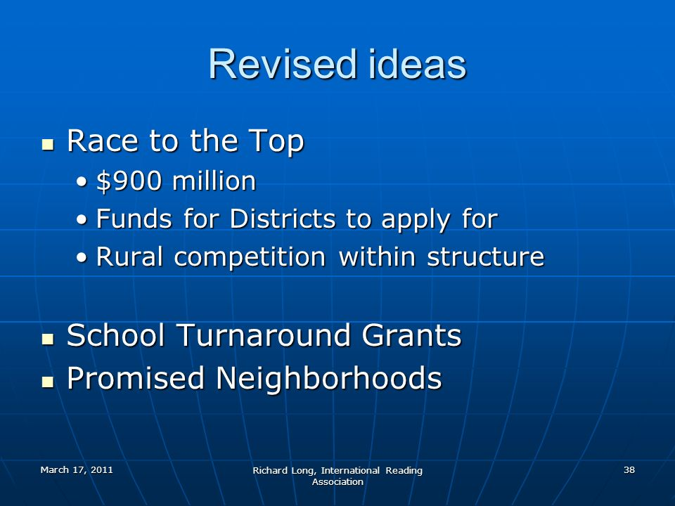 March 17, 2011 Richard Long, International Reading Association 38 Revised ideas Race to the Top Race to the Top $900 million$900 million Funds for Districts to apply forFunds for Districts to apply for Rural competition within structureRural competition within structure School Turnaround Grants School Turnaround Grants Promised Neighborhoods Promised Neighborhoods