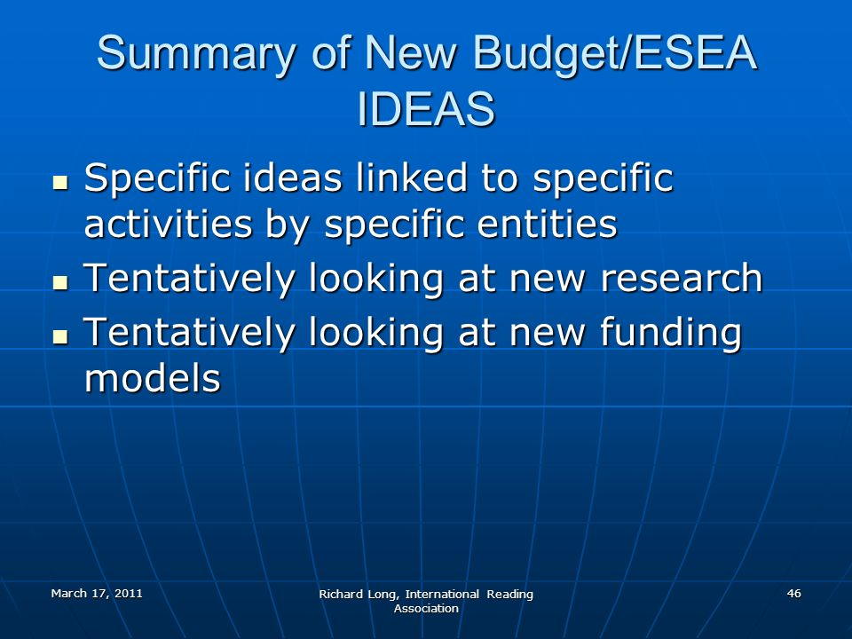March 17, 2011 Richard Long, International Reading Association 46 Summary of New Budget/ESEA IDEAS Specific ideas linked to specific activities by specific entities Specific ideas linked to specific activities by specific entities Tentatively looking at new research Tentatively looking at new research Tentatively looking at new funding models Tentatively looking at new funding models