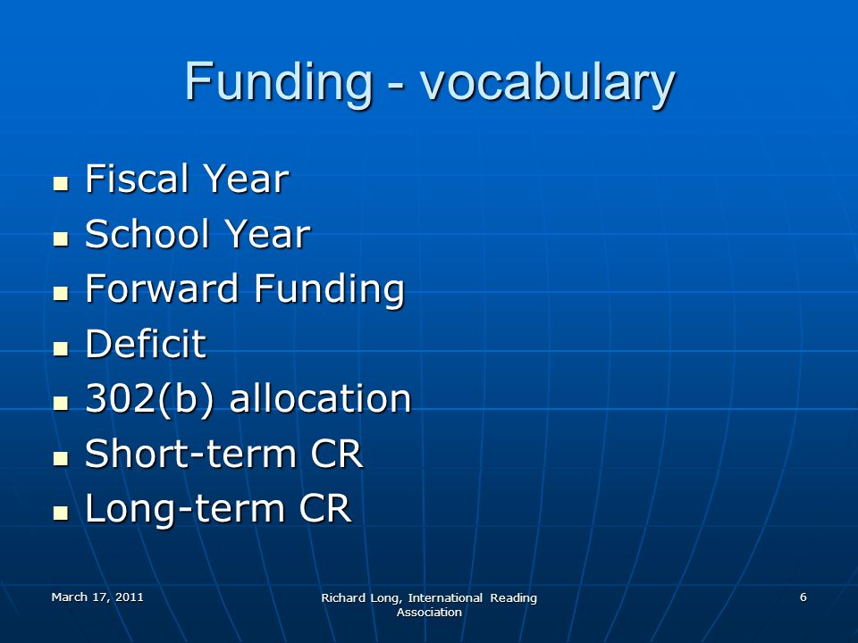 March 17, 2011 Richard Long, International Reading Association 6 Funding - vocabulary Fiscal Year Fiscal Year School Year School Year Forward Funding Forward Funding Deficit Deficit 302(b) allocation 302(b) allocation Short-term CR Short-term CR Long-term CR Long-term CR