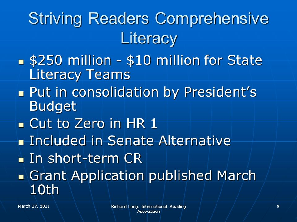 March 17, 2011 Richard Long, International Reading Association 9 Striving Readers Comprehensive Literacy $250 million - $10 million for State Literacy Teams $250 million - $10 million for State Literacy Teams Put in consolidation by Presidents Budget Put in consolidation by Presidents Budget Cut to Zero in HR 1 Cut to Zero in HR 1 Included in Senate Alternative Included in Senate Alternative In short-term CR In short-term CR Grant Application published March 10th Grant Application published March 10th