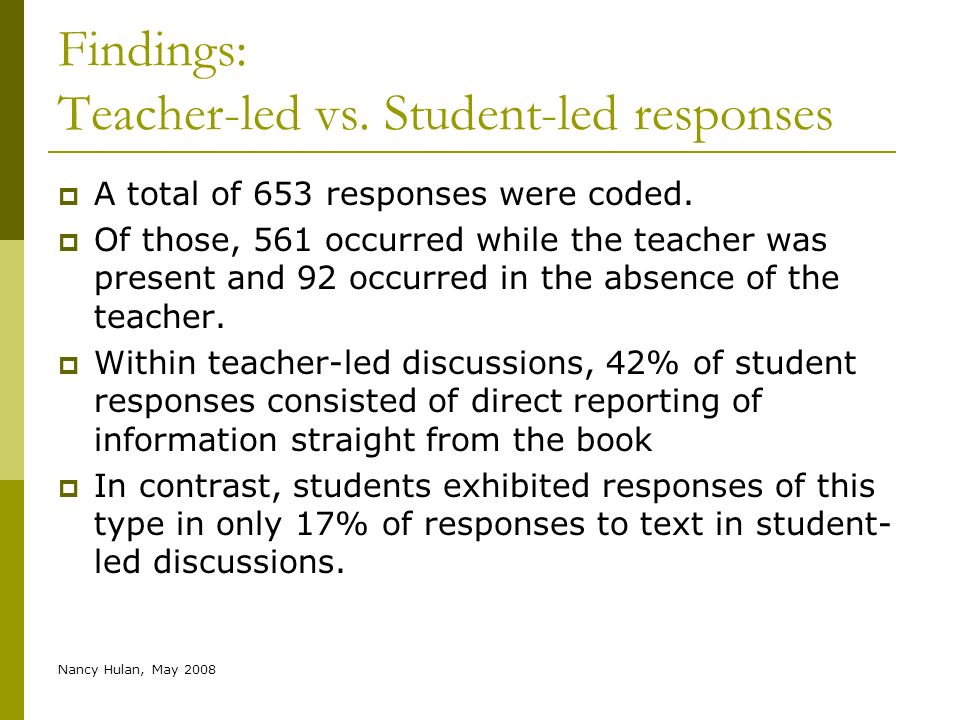 Nancy Hulan, May 2008 Findings: Teacher-led vs. Student-led responses A total of 653 responses were coded. Of those, 561 occurred while the teacher wa