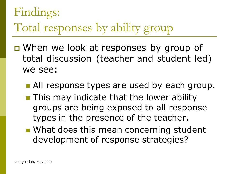 Nancy Hulan, May 2008 Findings: Total responses by ability group When we look at responses by group of total discussion (teacher and student led) we s