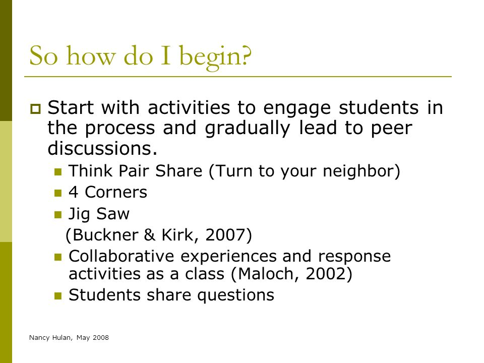 Nancy Hulan, May 2008 So how do I begin? Start with activities to engage students in the process and gradually lead to peer discussions. Think Pair Sh