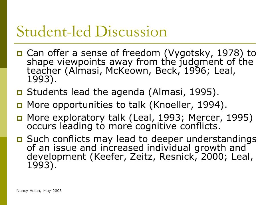 Nancy Hulan, May 2008 Student-led Discussion Can offer a sense of freedom (Vygotsky, 1978) to shape viewpoints away from the judgment of the teacher (