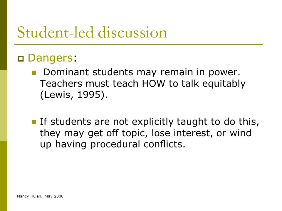 Nancy Hulan, May 2008 Student-led discussion Dangers: Dominant students may remain in power. Teachers must teach HOW to talk equitably (Lewis, 1995).