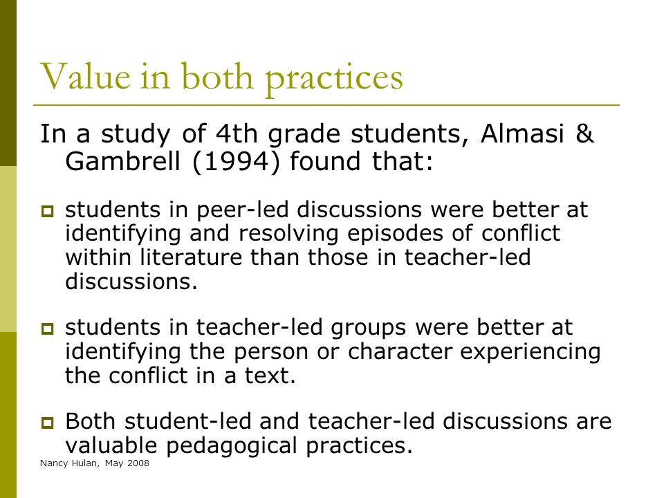 Nancy Hulan, May 2008 Value in both practices In a study of 4th grade students, Almasi & Gambrell (1994) found that: students in peer-led discussions
