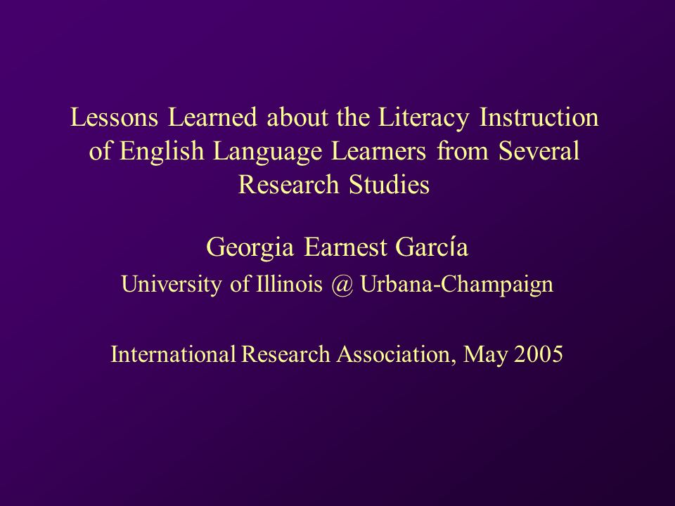 Lessons Learned about the Literacy Instruction of English Language Learners from Several Research Studies Georgia Earnest Garc í a University of Illinois @ Urbana-Champaign International Research Association, May 2005