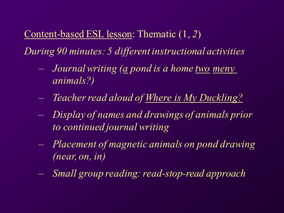 Content-based ESL lesson: Thematic (1, 2) During 90 minutes: 5 different instructional activities – Journal writing (a pond is a home two meny animals ) – Teacher read aloud of Where is My Duckling.