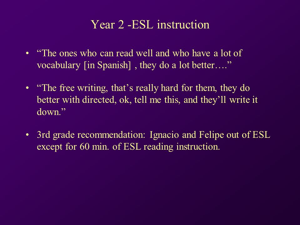 Year 2 -ESL instruction The ones who can read well and who have a lot of vocabulary [in Spanish], they do a lot better….