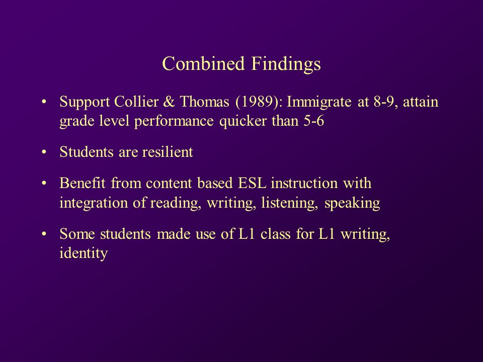 Combined Findings Support Collier & Thomas (1989): Immigrate at 8-9, attain grade level performance quicker than 5-6 Students are resilient Benefit from content based ESL instruction with integration of reading, writing, listening, speaking Some students made use of L1 class for L1 writing, identity