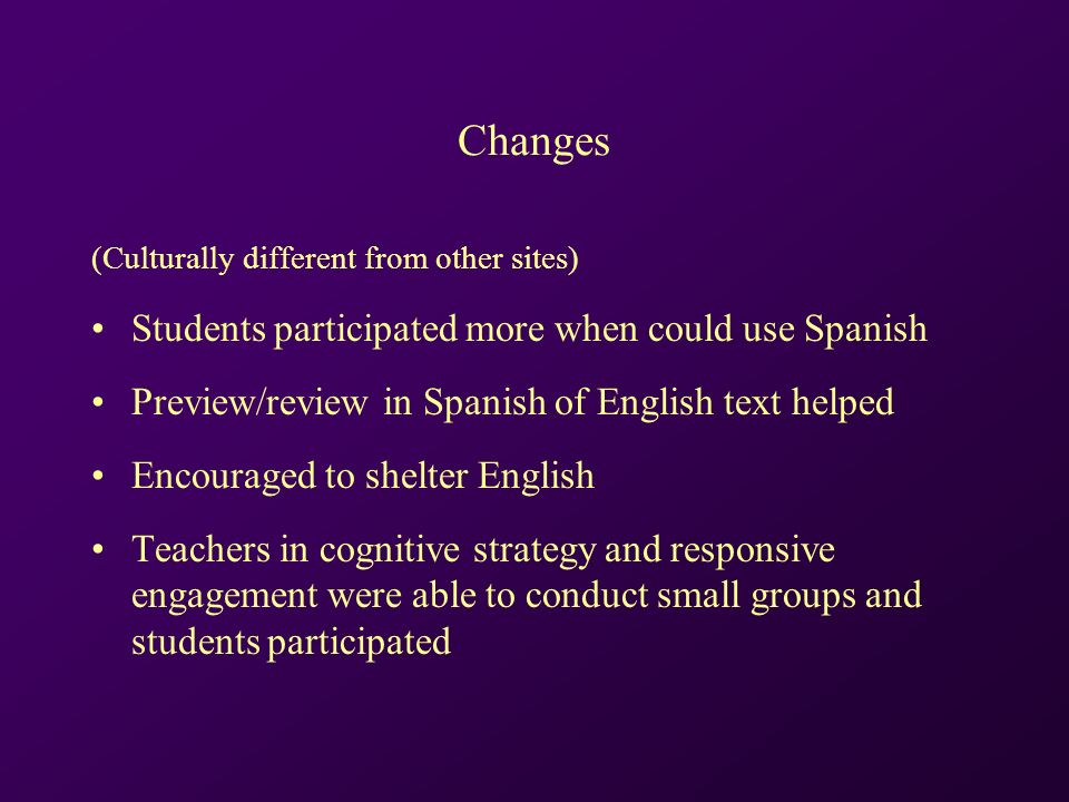 Changes (Culturally different from other sites) Students participated more when could use Spanish Preview/review in Spanish of English text helped Encouraged to shelter English Teachers in cognitive strategy and responsive engagement were able to conduct small groups and students participated