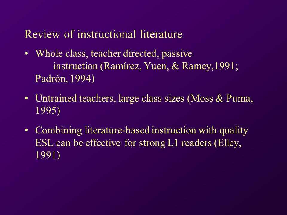 Review of instructional literature Whole class, teacher directed, passive instruction (Ramírez, Yuen, & Ramey,1991; Padrón, 1994) Untrained teachers, large class sizes (Moss & Puma, 1995) Combining literature-based instruction with quality ESL can be effective for strong L1 readers (Elley, 1991)